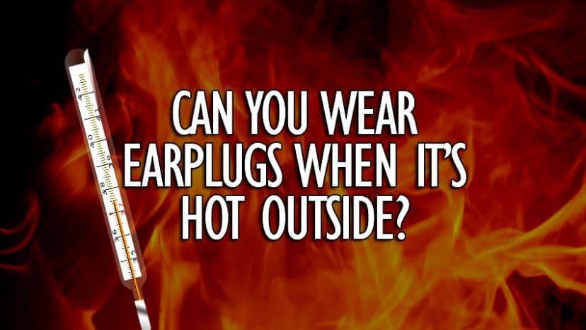 can you wear earplugs when its hot outside